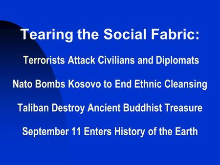 Tearing the Social Fabric: Terrorists Attack Civilians and Diplomats Nato Bombs Kosovo to End Ethnic Cleansing Taliban Destroy Ancient Buddhist Treasure.