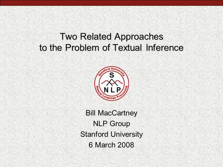 Two Related Approaches to the Problem of Textual Inference Bill MacCartney NLP Group Stanford University 6 March 2008.
