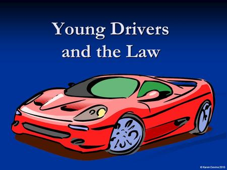 Young Drivers and the Law © Karen Devine 2010 What are the Conditions that Give Rise to Reform? Many young lives are cut short and families devastated.