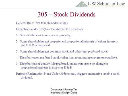 Corporate & Partner Tax Instructor: Dwight Drake 305 – Stock Dividends General Rule: Not taxable under 305(a). Exceptions under 305(b) – Taxable as 301.
