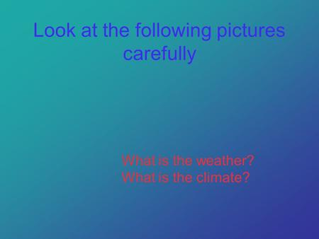 Look at the following pictures carefully What is the weather? What is the climate?