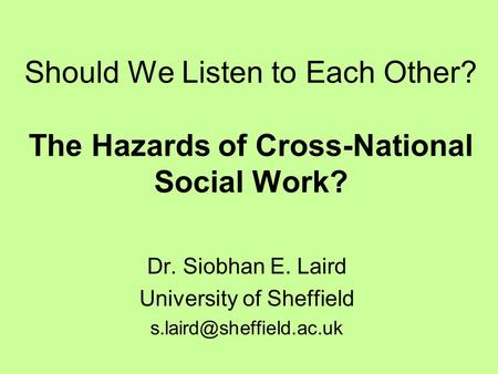 Should We Listen to Each Other? The Hazards of Cross-National Social Work? Dr. Siobhan E. Laird University of Sheffield