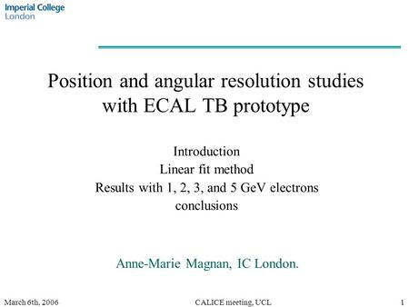 March 6th, 2006CALICE meeting, UCL1 Position and angular resolution studies with ECAL TB prototype Introduction Linear fit method Results with 1, 2, 3,