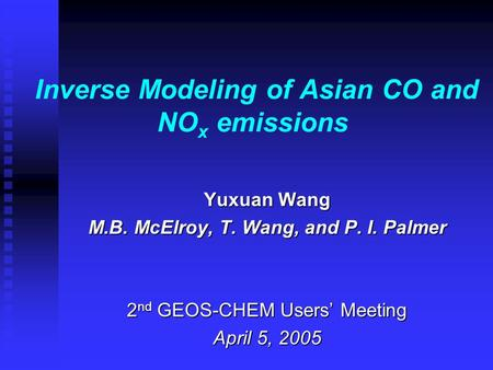 Inverse Modeling of Asian CO and NO x emissions Yuxuan Wang M.B. McElroy, T. Wang, and P. I. Palmer 2 nd GEOS-CHEM Users' Meeting April 5, 2005.