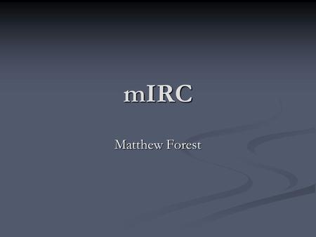 MIRC Matthew Forest. Introduction mIRC itself is a program designed for text based messaging via the IRC (internet relay chat) protocol. (Link:
