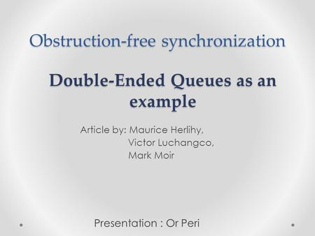 Obstruction-free synchronization Article by: Maurice Herlihy, Victor Luchangco, Mark Moir Double-Ended Queues as an example Presentation : Or Peri.