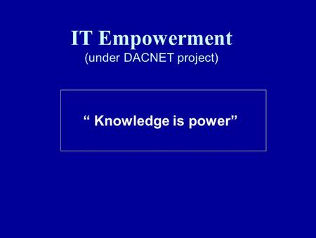 "IT Empowerment (under DACNET project) "" Knowledge is power"""
