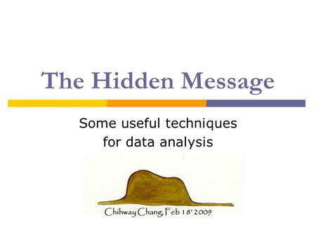 The Hidden Message Some useful techniques for data analysis Chihway Chang, Feb 18' 2009.