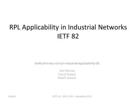 Slide #1IETF 82 – ROLL WG – November 2012 RPL Applicability in Industrial Networks IETF 82 draft-phinney-roll-rpl-industrial-applicability-00 Tom Phinney.