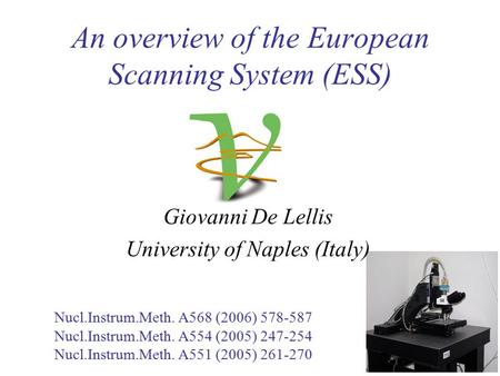 Giovanni De Lellis University of Naples (Italy) An overview of the European Scanning System (ESS) Nucl.Instrum.Meth. A568 (2006) 578-587 Nucl.Instrum.Meth.