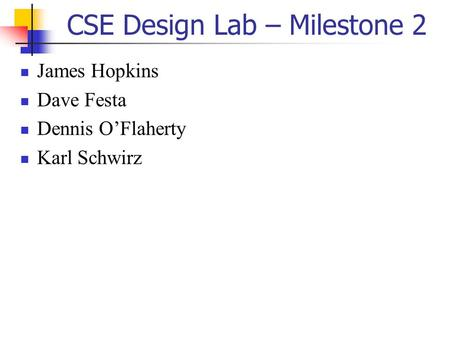 CSE Design Lab – Milestone 2 James Hopkins Dave Festa Dennis O'Flaherty Karl Schwirz.