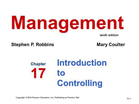 Copyright © 2010 Pearson Education, Inc. Publishing as Prentice Hall 17–1 Introduction to Controlling Chapter 17 Management Stephen P. Robbins Mary Coulter.