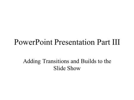 PowerPoint Presentation Part III Adding Transitions and Builds to the Slide Show.