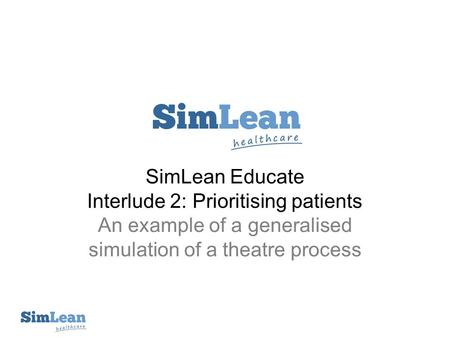 SimLean Educate Interlude 2: Prioritising patients An example of a generalised simulation of a theatre process.