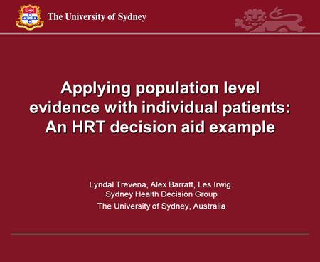 Applying population level evidence with individual patients: An HRT decision aid example Lyndal Trevena, Alex Barratt, Les Irwig. Sydney Health Decision.