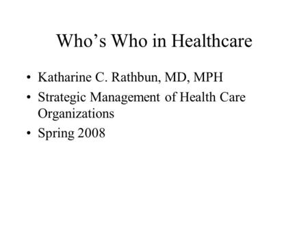 Who's Who in Healthcare Katharine C. Rathbun, MD, MPH Strategic Management of Health Care Organizations Spring 2008.