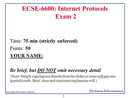 Shivkumar Kalyanaraman Rensselaer Polytechnic Institute 1 ECSE-6600: Internet Protocols Exam 2 Time: 75 min (strictly enforced) Points: 50 YOUR NAME: Be.