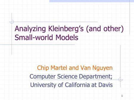 1 Analyzing Kleinberg's (and other) Small-world Models Chip Martel and Van Nguyen Computer Science Department; University of California at Davis.