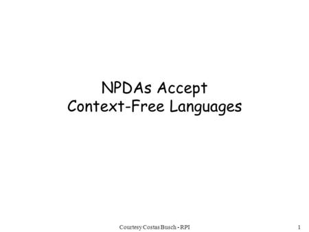 Courtesy Costas Busch - RPI1 NPDAs Accept Context-Free Languages.