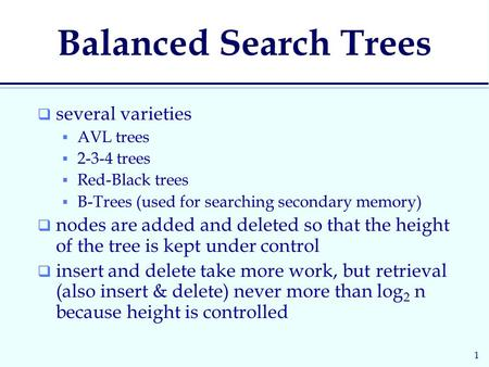 1 Balanced Search Trees  several varieties  AVL trees  2-3-4 trees  Red-Black trees  B-Trees (used for searching secondary memory)  nodes are added.