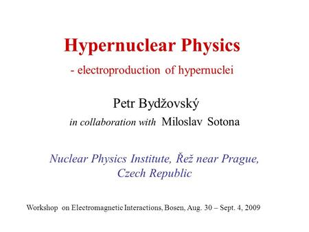 Hypernuclear Physics - electroproduction of hypernuclei Petr Bydžovský in collaboration with Miloslav Sotona Nuclear Physics Institute, Řež near Prague,
