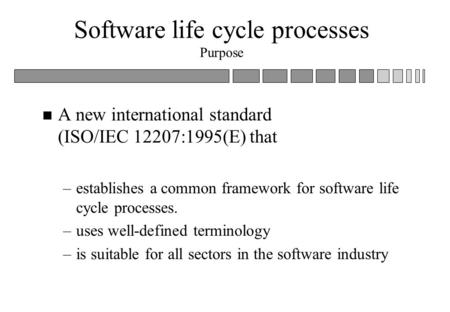 Software life cycle processes Purpose n A new international standard (ISO/IEC 12207:1995(E) that –establishes a common framework for software life cycle.