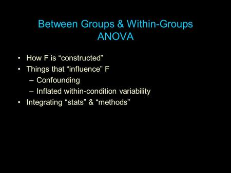 "Between Groups & Within-Groups ANOVA How F is ""constructed"" Things that ""influence"" F –Confounding –Inflated within-condition variability Integrating ""stats"""