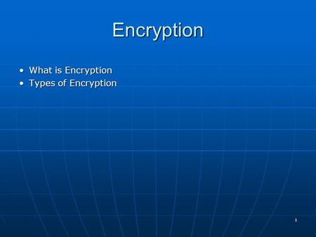 1 Encryption What is EncryptionWhat is Encryption Types of EncryptionTypes of Encryption.