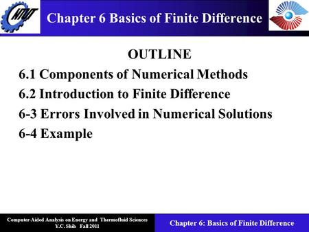Computer-Aided Analysis on Energy and Thermofluid Sciences Y.C. Shih Fall 2011 Chapter 6: Basics of Finite Difference Chapter 6 Basics of Finite Difference.