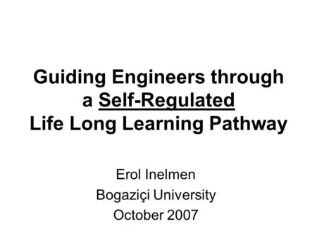 Guiding Engineers through a Self-Regulated Life Long Learning Pathway Erol Inelmen Bogaziçi University October 2007.