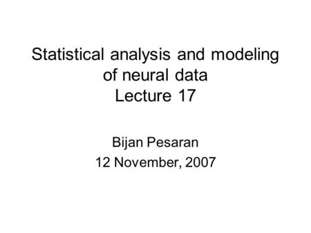 Statistical analysis and modeling of neural data Lecture 17 Bijan Pesaran 12 November, 2007.
