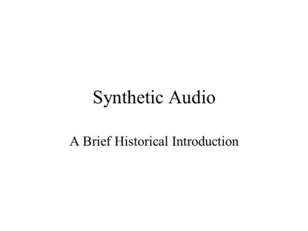 "Synthetic Audio A Brief Historical Introduction Generating sounds Synthesis can be ""additive"" or ""subtractive"" Additive means combining components (e.g.,"