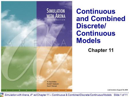 Simulation with Arena, 4 th ed.Chapter 11 – Continuous & Combined Discrete/Continuous ModelsSlide 1 of 11 Continuous and Combined Discrete/ Continuous.