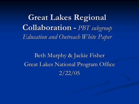 Great Lakes Regional Collaboration - PBT subgroup Education and Outreach White Paper Beth Murphy & Jackie Fisher Great Lakes National Program Office 2/22/05.