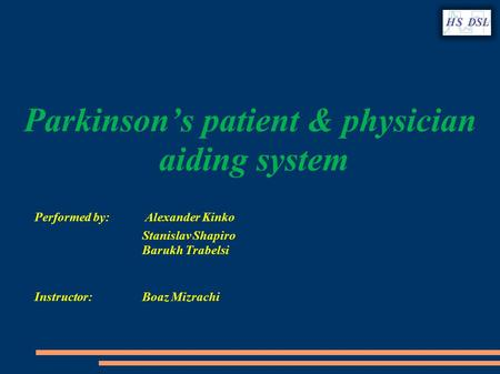 Parkinson's patient & physician aiding system Performed by: Alexander Kinko Stanislav Shapiro Barukh Trabelsi Instructor: Boaz Mizrachi.