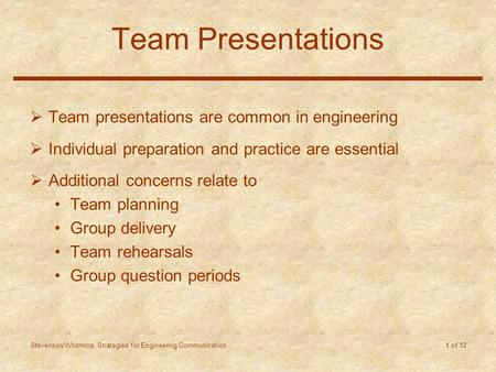 Stevenson/Whitmore: Strategies for Engineering Communication 1 of 12 Team Presentations  Team presentations are common in engineering  Individual preparation.