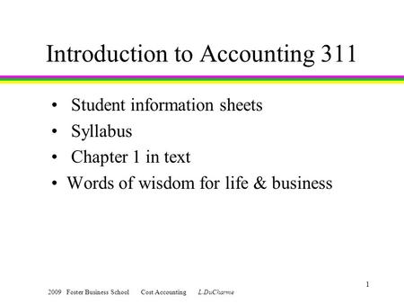 2009 Foster Business School Cost Accounting L.DuCharme 1 Introduction to Accounting 311 Student information sheets Syllabus Chapter 1 in text Words of.