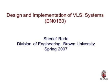 Design and Implementation of VLSI Systems (EN0160) Sherief Reda Division of Engineering, Brown University Spring 2007.