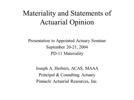 Materiality and Statements of Actuarial Opinion Presentation to Appointed Actuary Seminar September 20-21, 2004 PD-11 Materiality Joseph A. Herbers, ACAS,