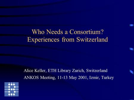 Who Needs a Consortium? Experiences from Switzerland Alice Keller, ETH Library Zurich, Switzerland ANKOS Meeting, 11-13 May 2001, Izmir, Turkey.