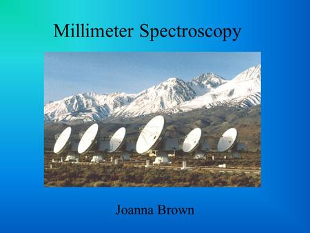 Millimeter Spectroscopy Joanna Brown. Why millimeter wavelengths? >1000 interstellar & circumstellar molecular lines Useful for objects at all different.