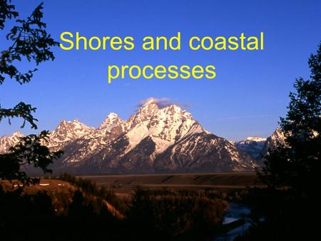 Shores and coastal processes. Goal To understand how coastal processes shape shores and coastlines and how these processes affect people.