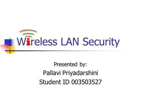 W i reless LAN Security Presented by: Pallavi Priyadarshini Student ID 003503527.