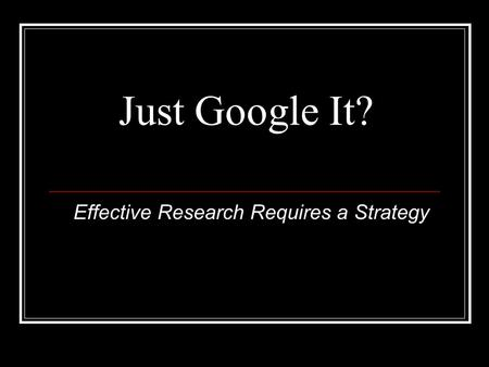 Just Google It? Effective Research Requires a Strategy.