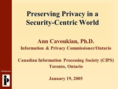 Www.ipc.on.ca Preserving Privacy in a Security-Centric World Ann Cavoukian, Ph.D. Information & Privacy Commissioner/Ontario Canadian Information Processing.