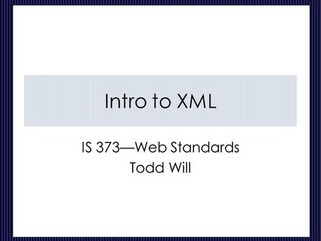 Intro to XML IS 373—Web Standards Todd Will. CIS 373---Web Standards-XML 2 of 27 The Program Intro to XML How XML Is Used XML Syntax Elements Validation.