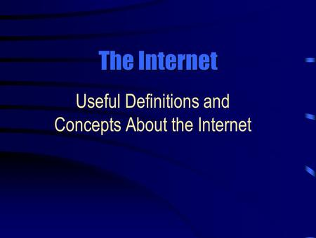 The Internet Useful Definitions and Concepts About the Internet.