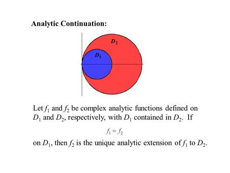 Analytic Continuation: Let f 1 and f 2 be complex analytic functions defined on D 1 and D 2, respectively, with D 1 contained in D 2. If on D 1, then f.