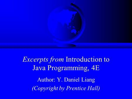 Excerpts from Introduction to Java Programming, 4E Author: Y. Daniel Liang (Copyright by Prentice Hall)