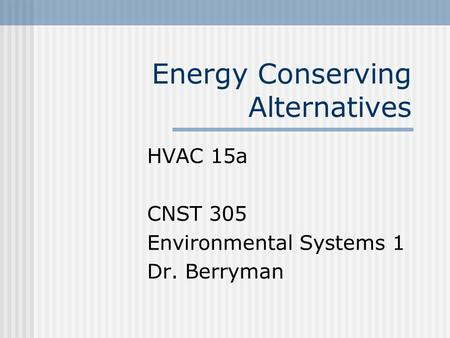 Energy Conserving Alternatives HVAC 15a CNST 305 Environmental Systems 1 Dr. Berryman.